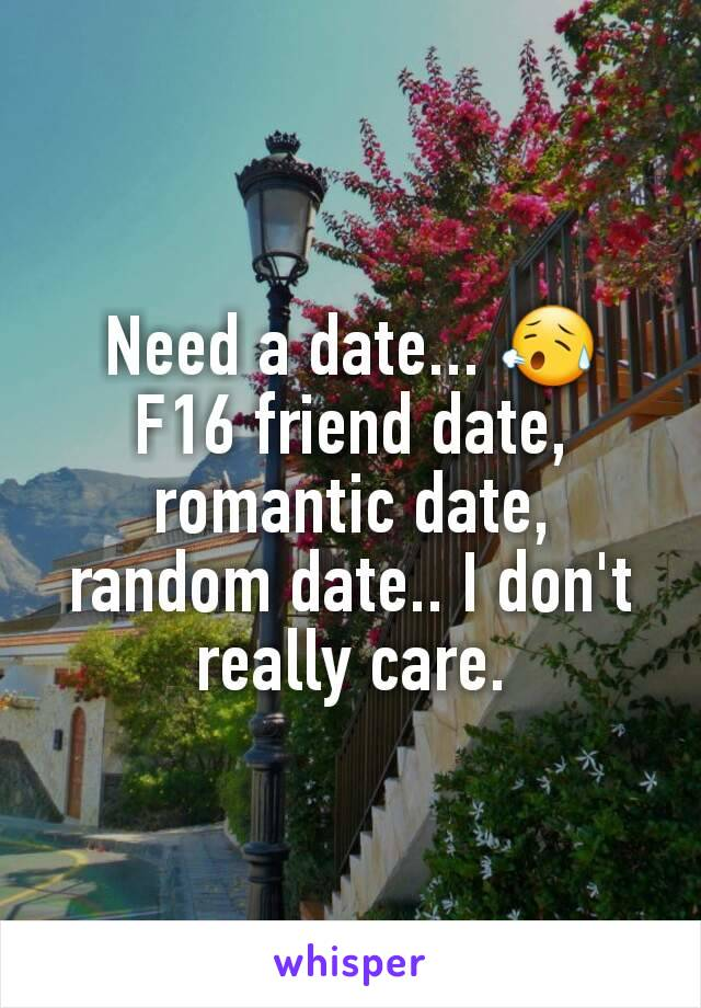 Need a date... 😥 F16 friend date, romantic date, random date.. I don't really care.