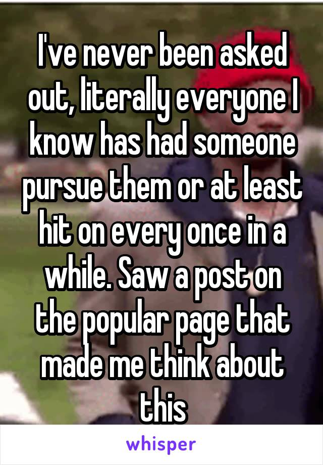 I've never been asked out, literally everyone I know has had someone pursue them or at least hit on every once in a while. Saw a post on the popular page that made me think about this