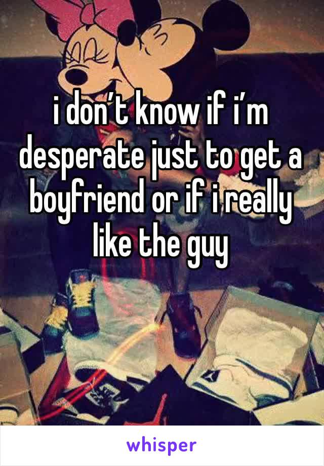 i don't know if i'm desperate just to get a boyfriend or if i really like the guy