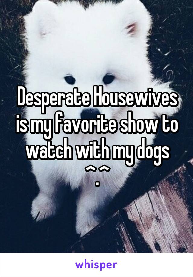 Desperate Housewives is my favorite show to watch with my dogs ^.^