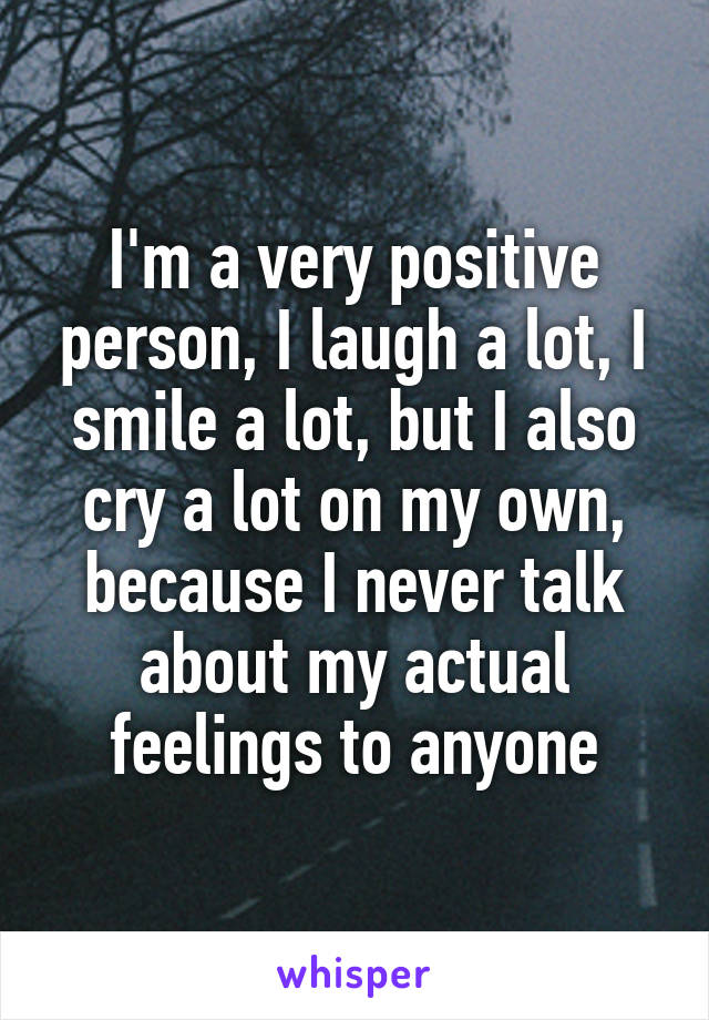 I'm a very positive person, I laugh a lot, I smile a lot, but I also cry a lot on my own, because I never talk about my actual feelings to anyone