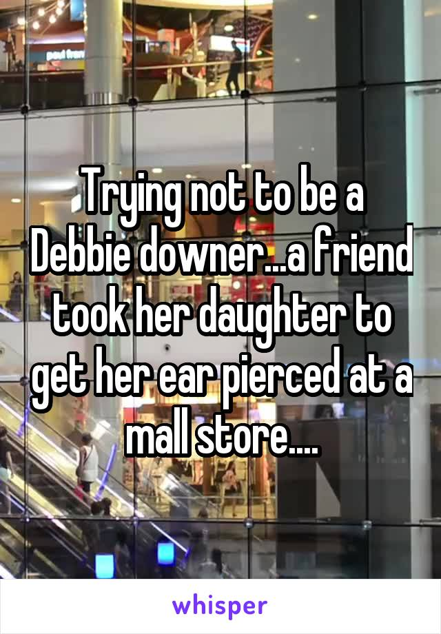 Trying not to be a Debbie downer...a friend took her daughter to get her ear pierced at a mall store....