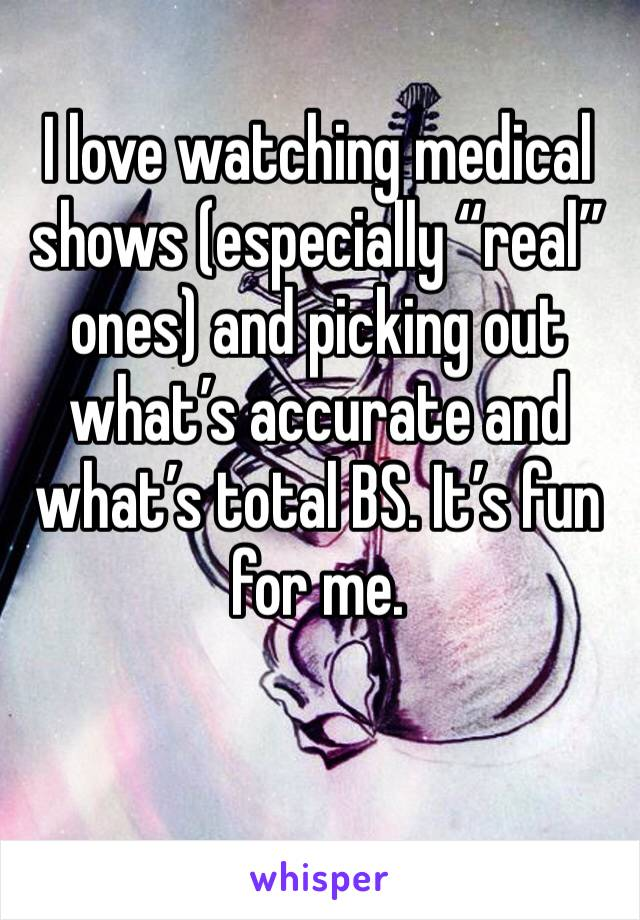 "I love watching medical shows (especially ""real"" ones) and picking out what's accurate and what's total BS. It's fun for me."