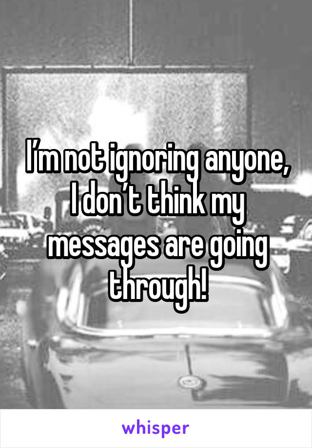 I'm not ignoring anyone, I don't think my messages are going through!