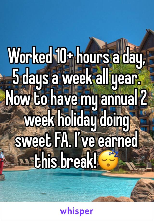 Worked 10+ hours a day, 5 days a week all year. Now to have my annual 2 week holiday doing sweet FA. I've earned this break!😴