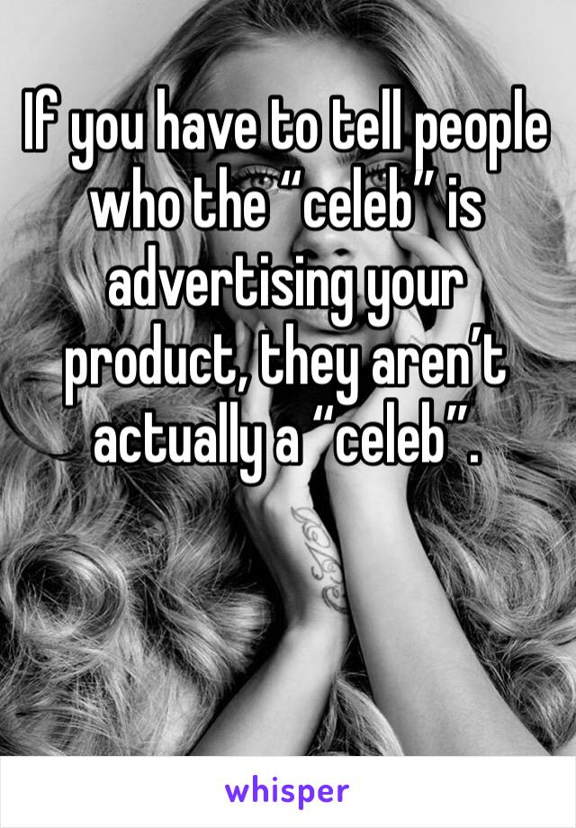"""If you have to tell people who the """"celeb"""" is advertising your product, they aren't actually a """"celeb""""."""