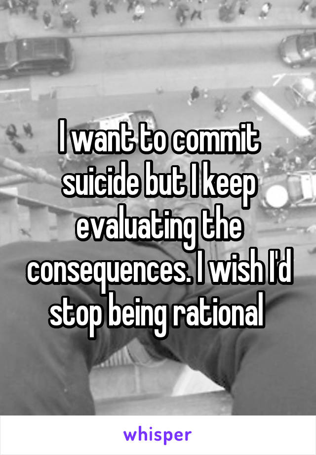 I want to commit suicide but I keep evaluating the consequences. I wish I'd stop being rational