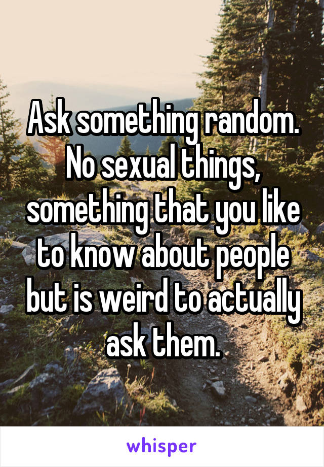 Ask something random. No sexual things, something that you like to know about people but is weird to actually ask them.