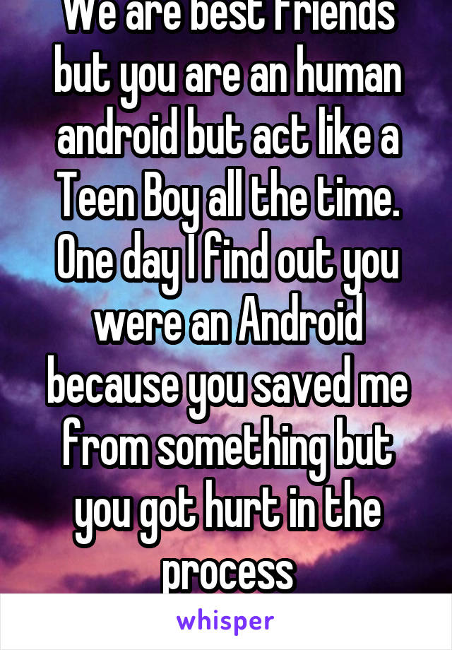 We are best friends but you are an human android but act like a Teen Boy all the time. One day I find out you were an Android because you saved me from something but you got hurt in the process More..