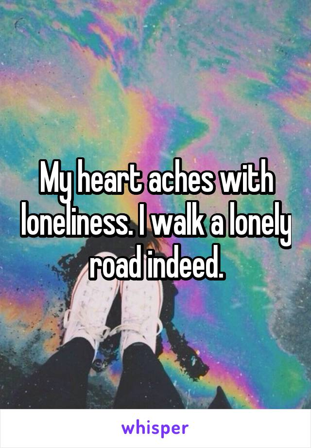 My heart aches with loneliness. I walk a lonely road indeed.