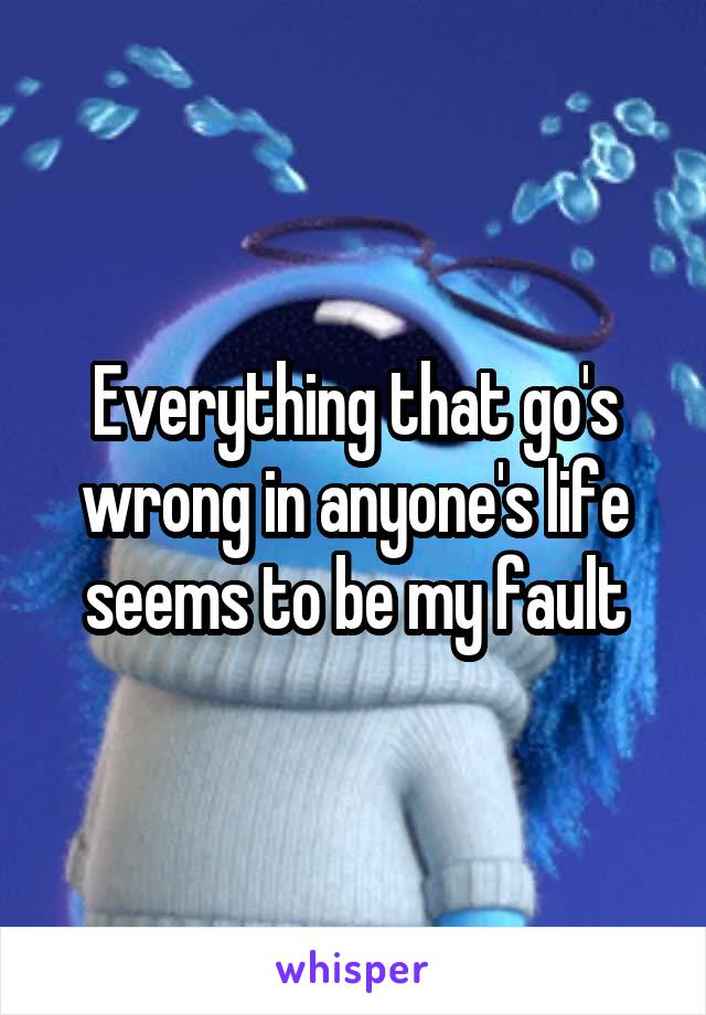 Everything that go's wrong in anyone's life seems to be my fault