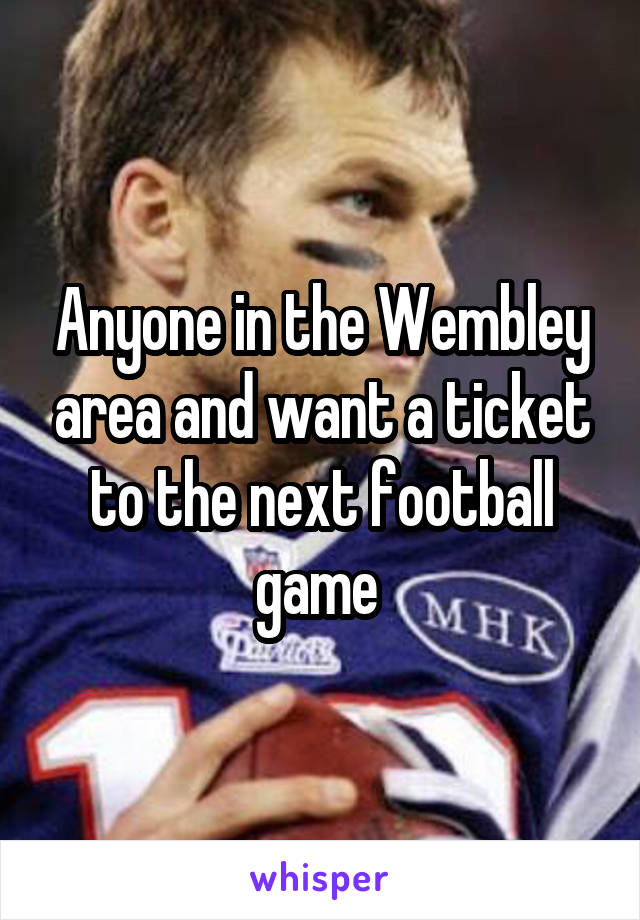 Anyone in the Wembley area and want a ticket to the next football game