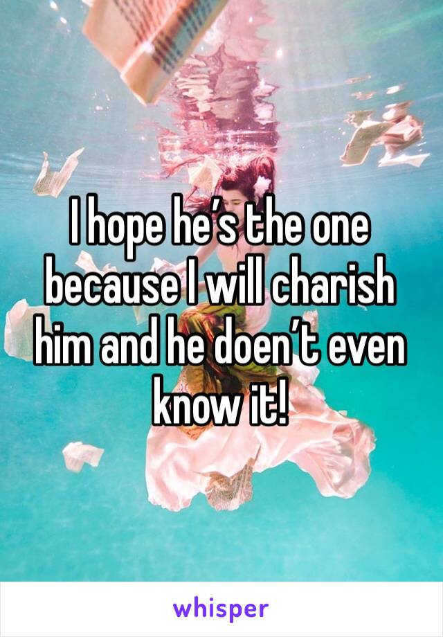 I hope he's the one because I will charish him and he doen't even know it!