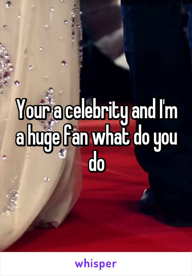 Your a celebrity and I'm a huge fan what do you do