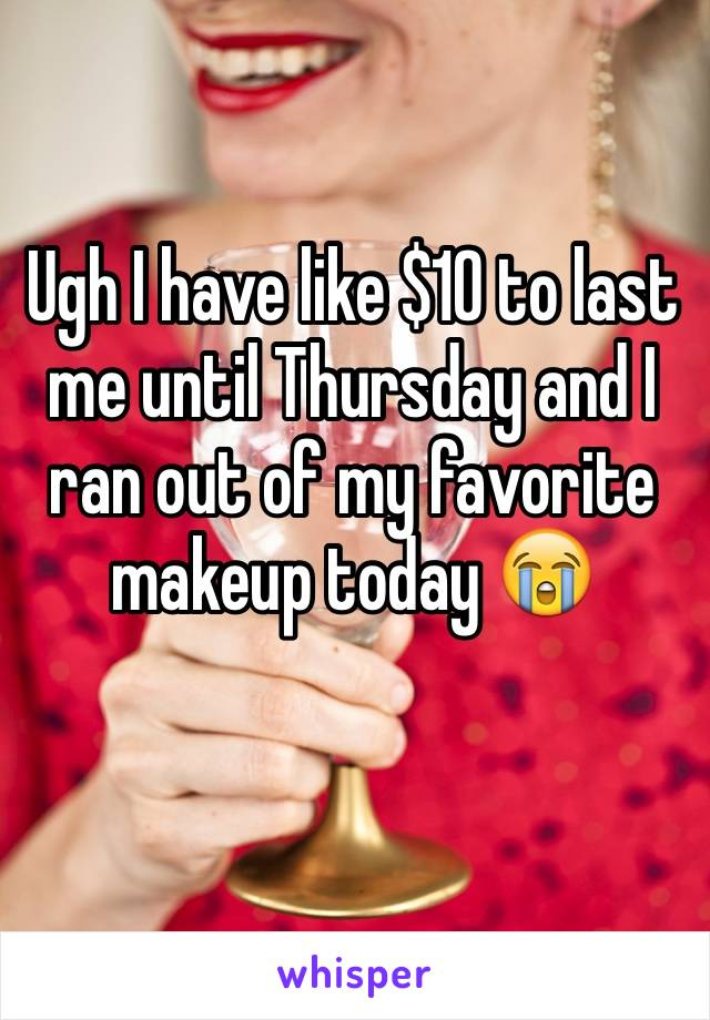 Ugh I have like $10 to last me until Thursday and I ran out of my favorite makeup today 😭
