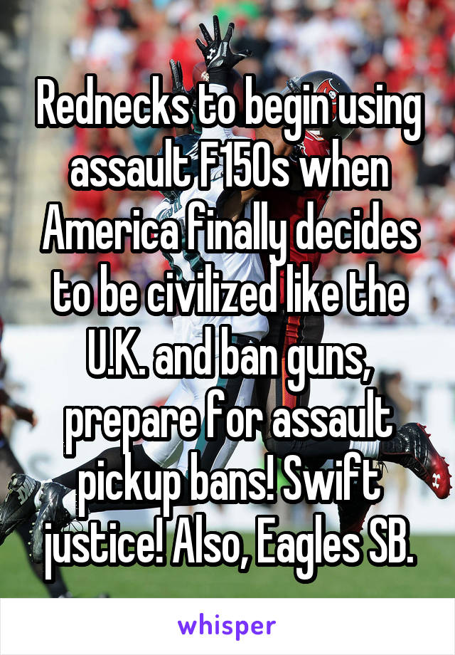 Rednecks to begin using assault F150s when America finally decides to be civilized like the U.K. and ban guns, prepare for assault pickup bans! Swift justice! Also, Eagles SB.