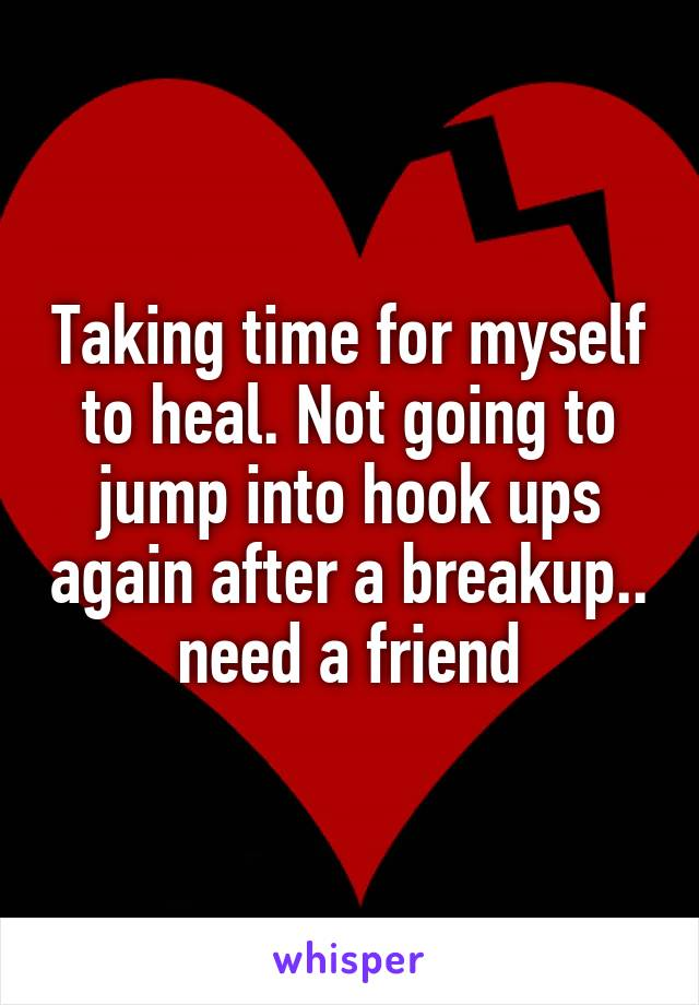 Taking time for myself to heal. Not going to jump into hook ups again after a breakup.. need a friend