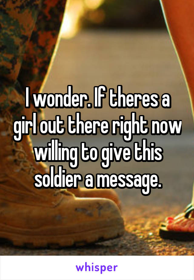 I wonder. If theres a girl out there right now willing to give this soldier a message.