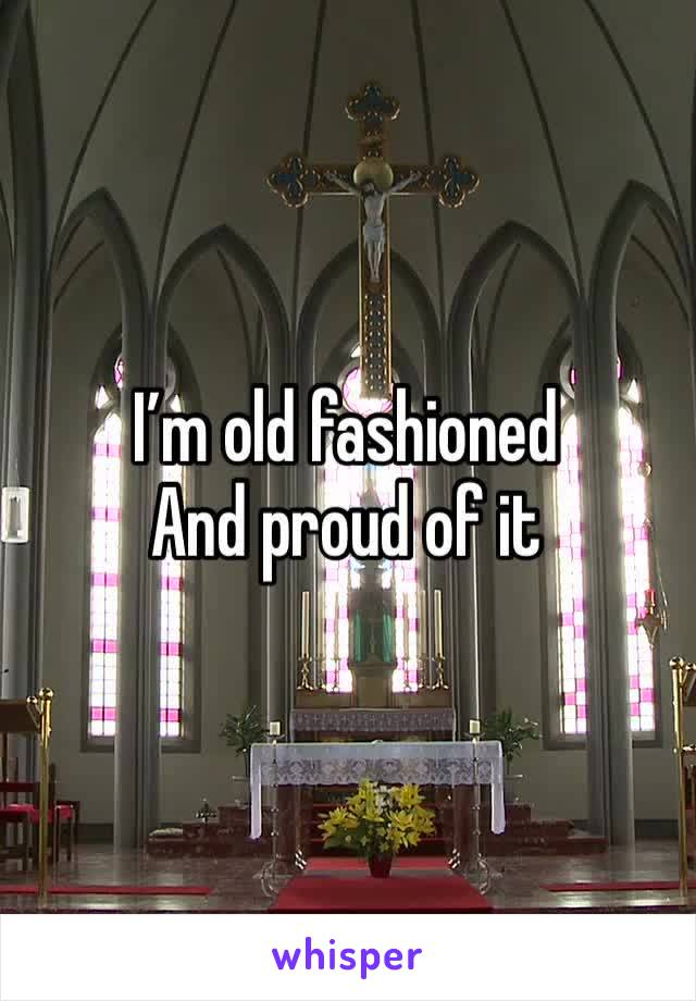 I'm old fashioned  And proud of it