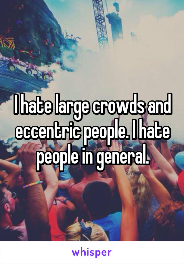 I hate large crowds and eccentric people. I hate people in general.