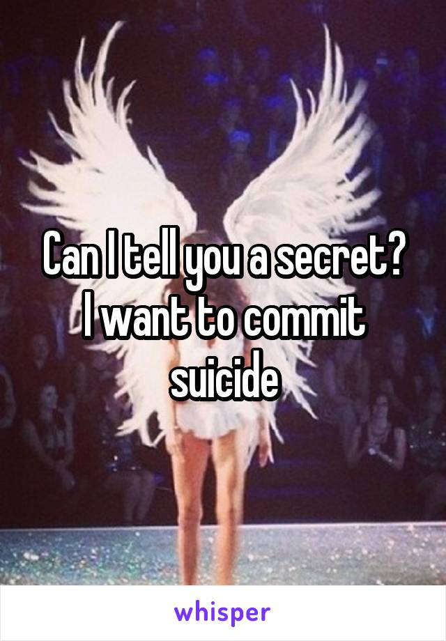 Can I tell you a secret? I want to commit suicide