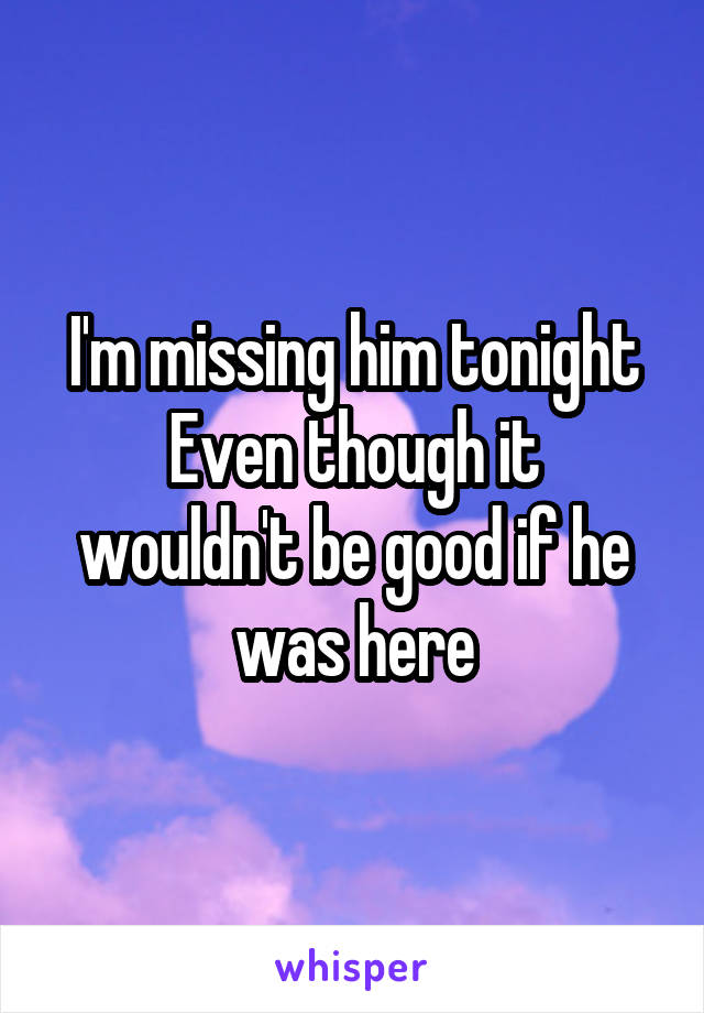 I'm missing him tonight Even though it wouldn't be good if he was here