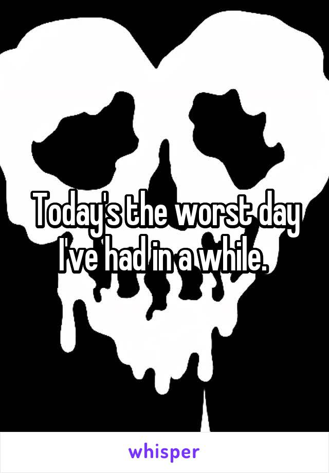 Today's the worst day I've had in a while.