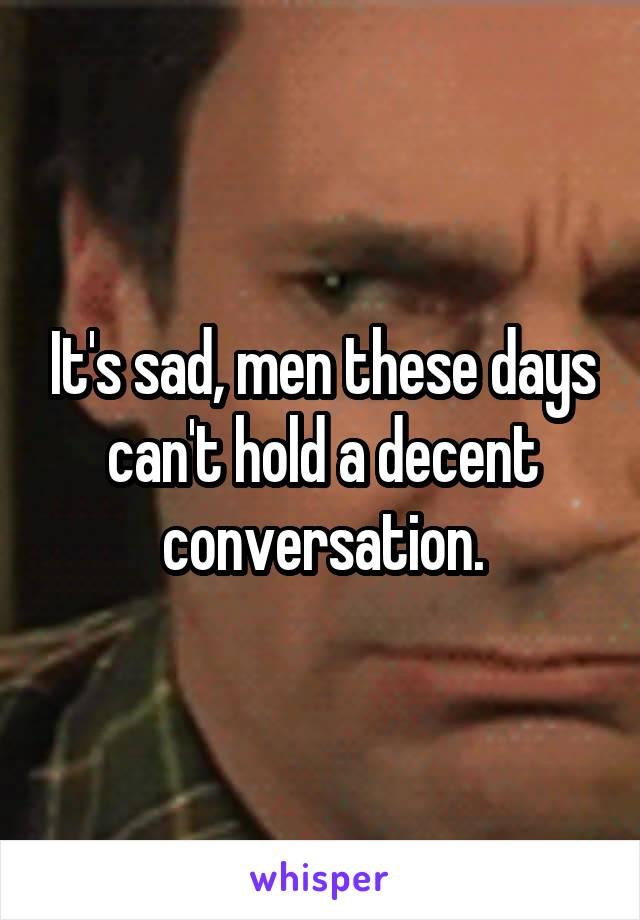 It's sad, men these days can't hold a decent conversation.