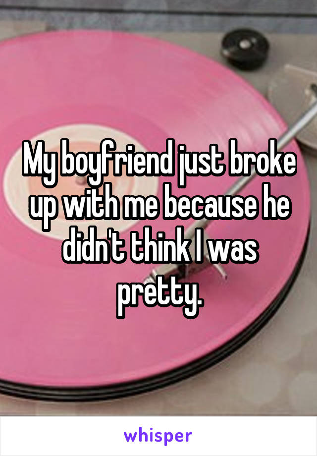 My boyfriend just broke up with me because he didn't think I was pretty.