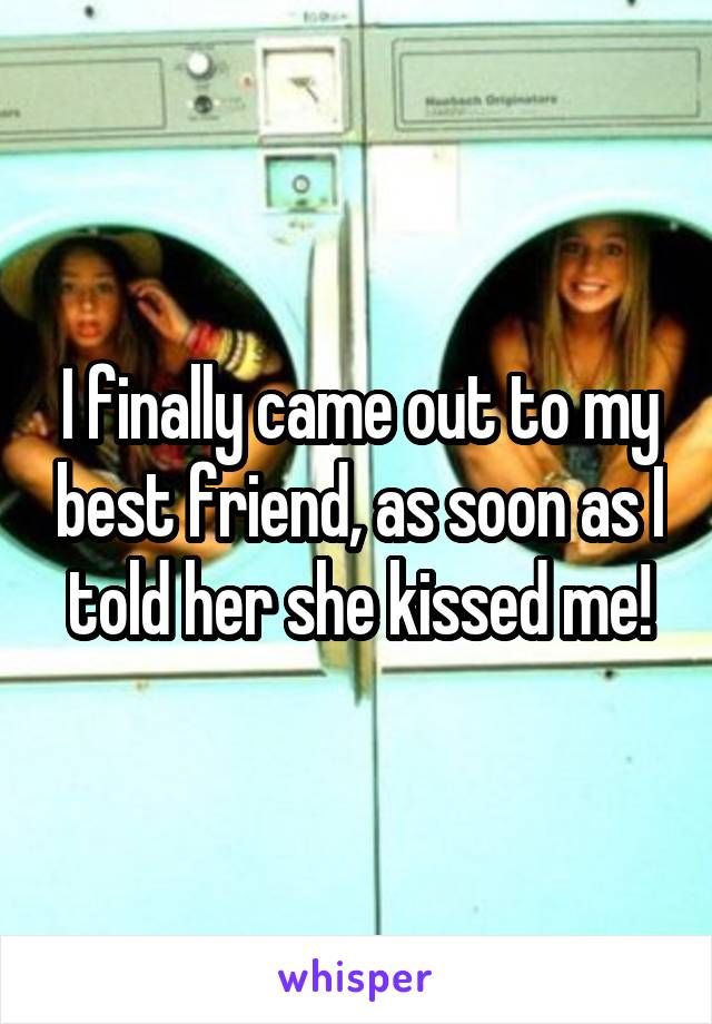 I finally came out to my best friend, as soon as I told her she kissed me!