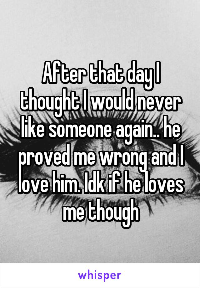 After that day I thought I would never like someone again.. he proved me wrong and I love him. Idk if he loves me though