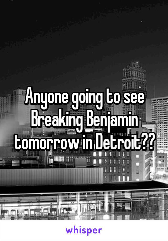 Anyone going to see Breaking Benjamin tomorrow in Detroit??
