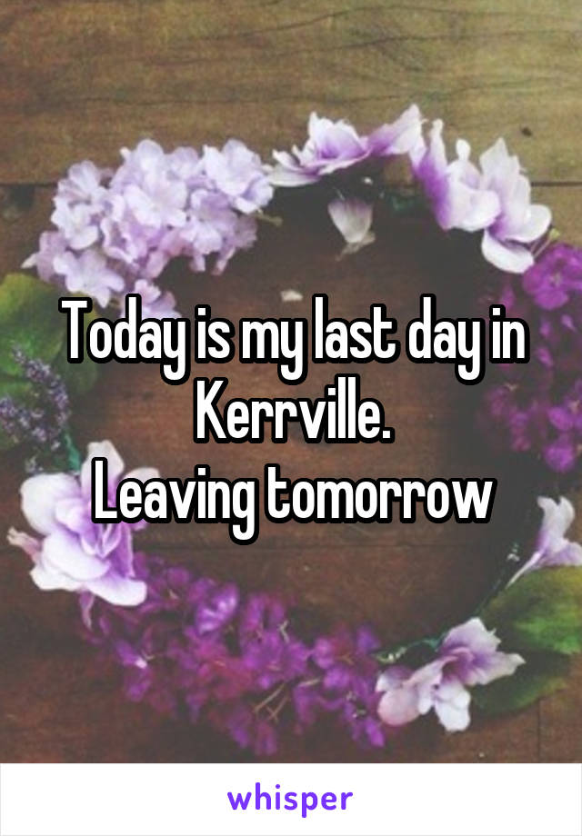 Today is my last day in Kerrville. Leaving tomorrow