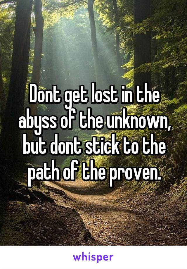 Dont get lost in the abyss of the unknown, but dont stick to the path of the proven.