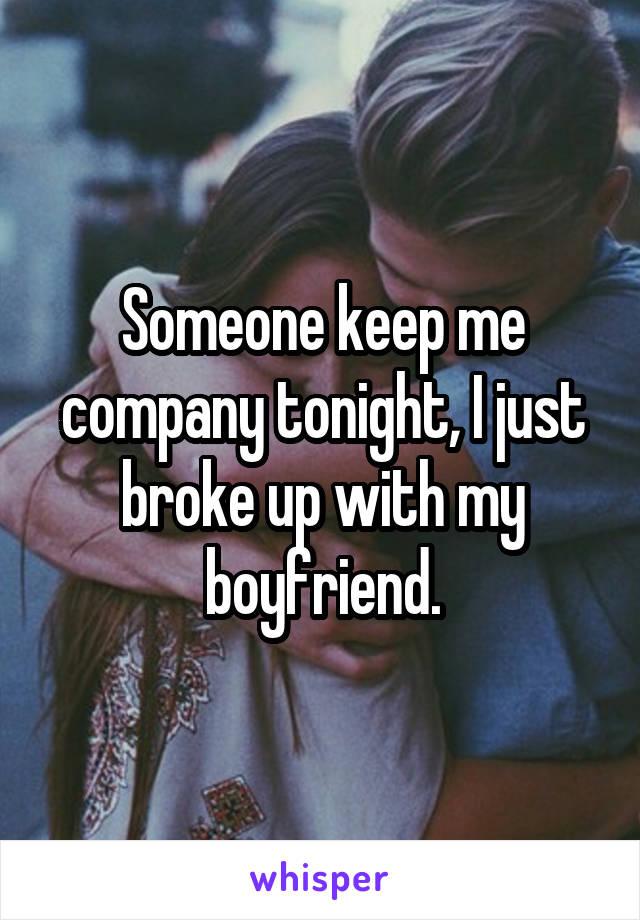 Someone keep me company tonight, I just broke up with my boyfriend.