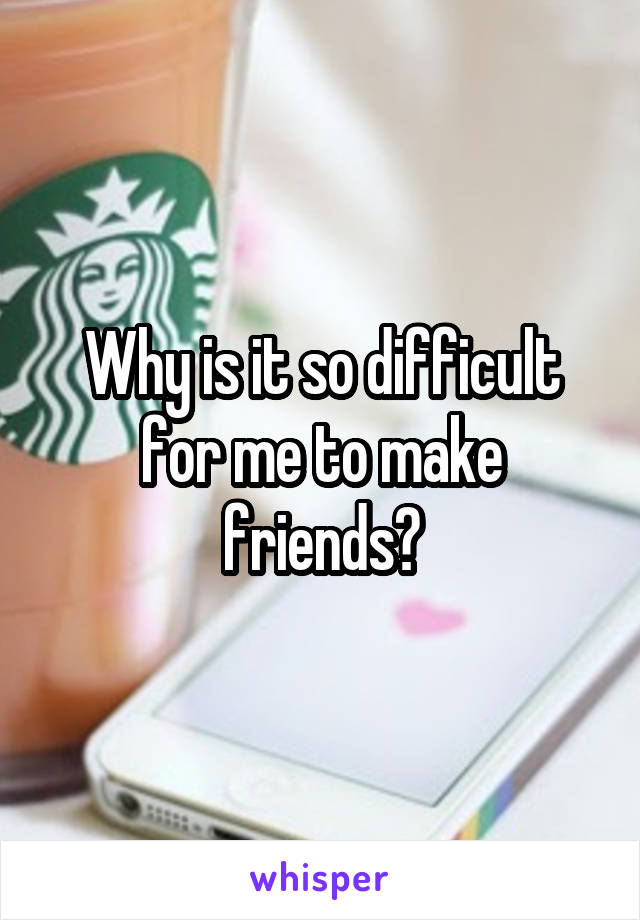 Why is it so difficult for me to make friends?