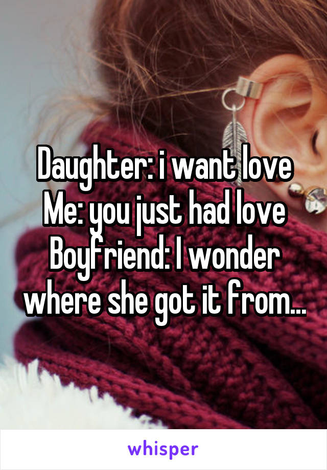 Daughter: i want love Me: you just had love Boyfriend: I wonder where she got it from...