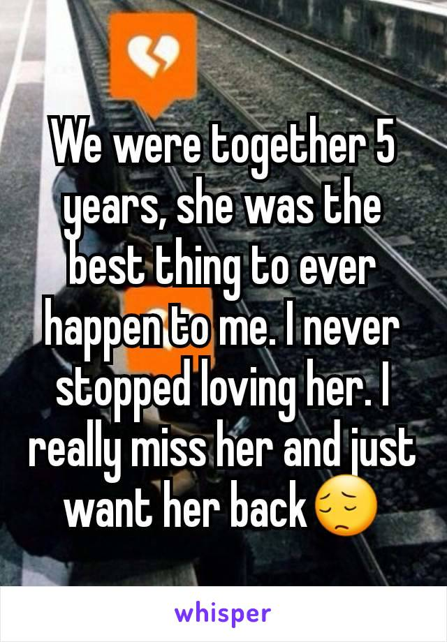 We were together 5 years, she was the best thing to ever happen to me. I never stopped loving her. I really miss her and just want her back😔
