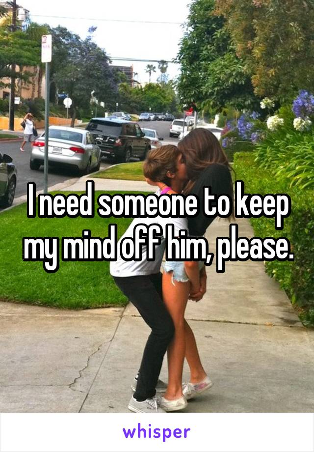 I need someone to keep my mind off him, please.