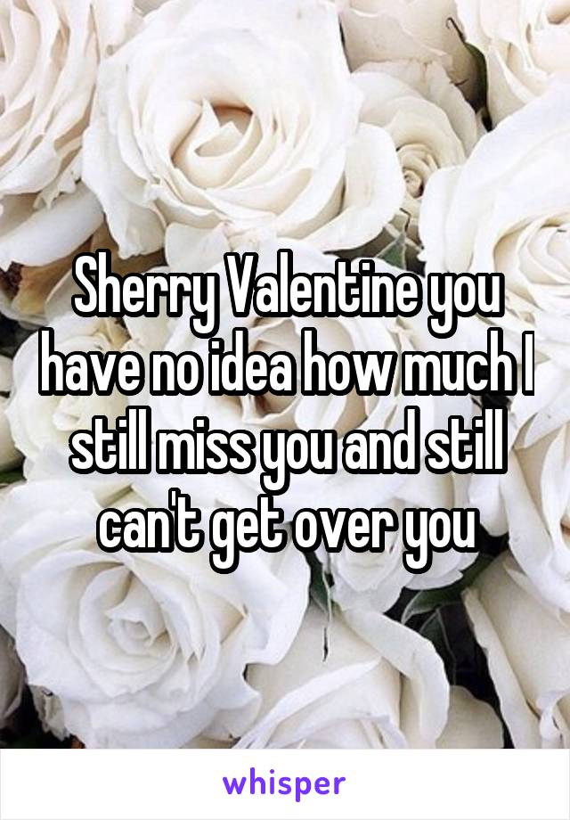 Sherry Valentine you have no idea how much I still miss you and still can't get over you