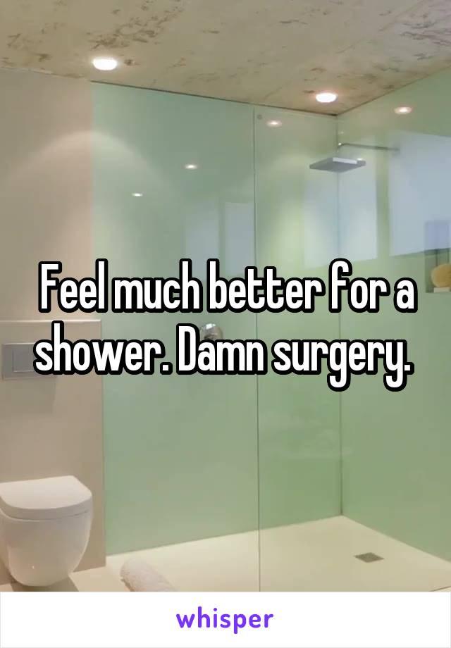 Feel much better for a shower. Damn surgery.