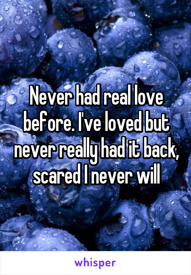 Never had real love before. I've loved but never really had it back, scared I never will