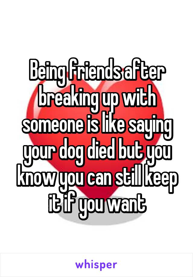 Being friends after breaking up with someone is like saying your dog died but you know you can still keep it if you want