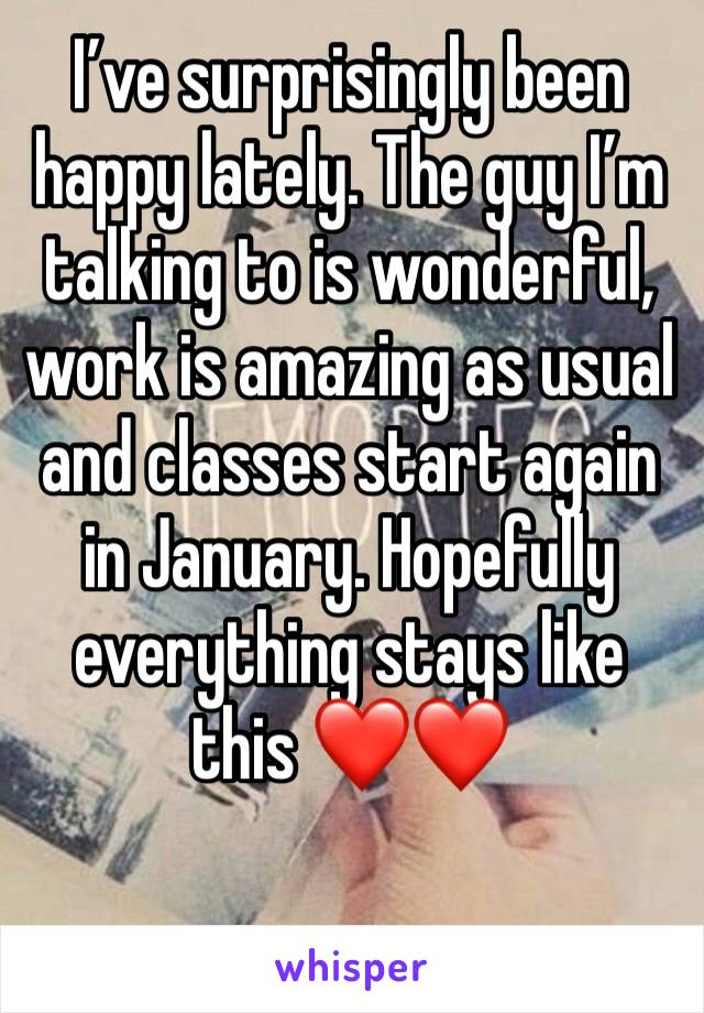 I've surprisingly been happy lately. The guy I'm talking to is wonderful, work is amazing as usual and classes start again in January. Hopefully everything stays like this ❤️❤️