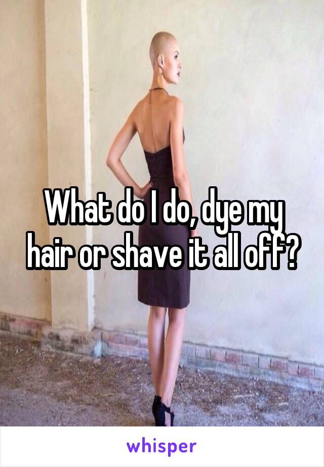 What do I do, dye my hair or shave it all off?