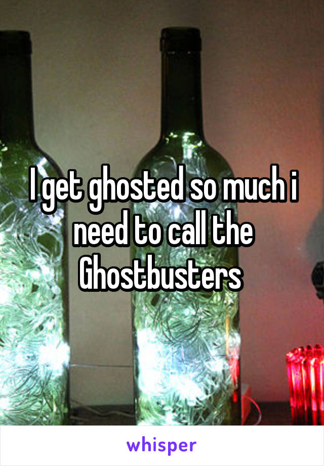 I get ghosted so much i need to call the Ghostbusters