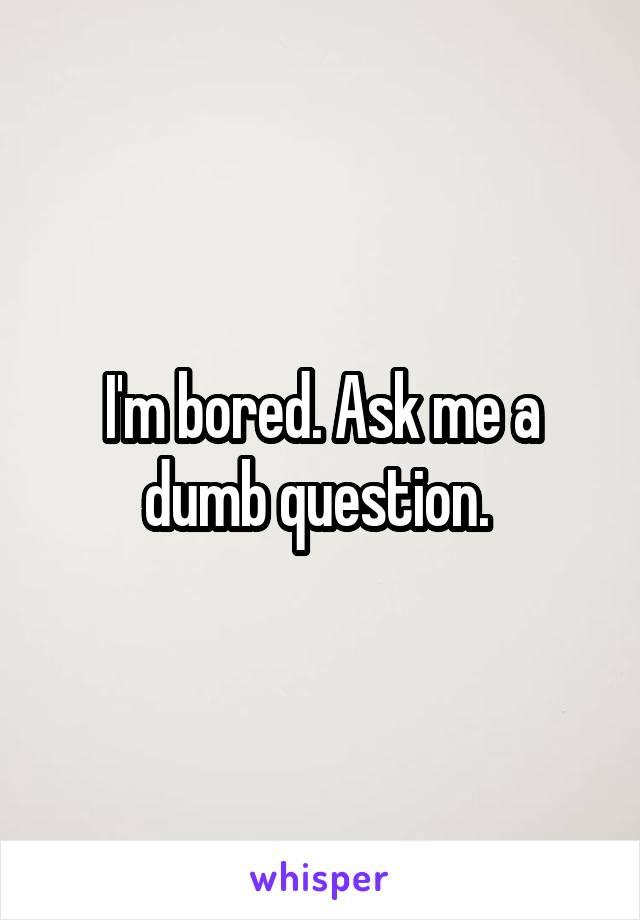 I'm bored. Ask me a dumb question.