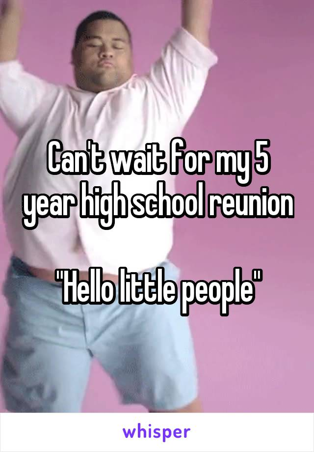 """Can't wait for my 5 year high school reunion  """"Hello little people"""""""
