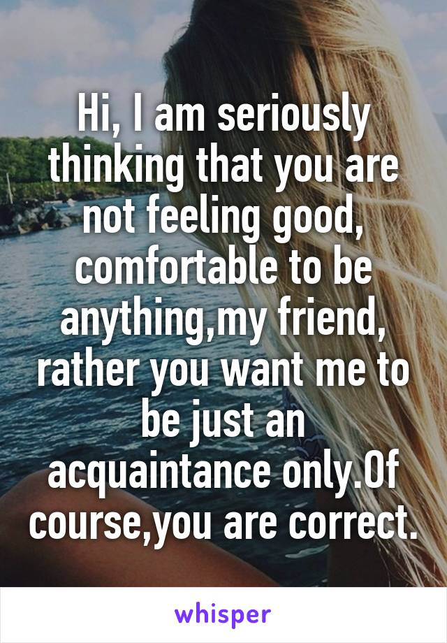 Hi, I am seriously thinking that you are not feeling good, comfortable to be anything,my friend, rather you want me to be just an acquaintance only.Of course,you are correct.