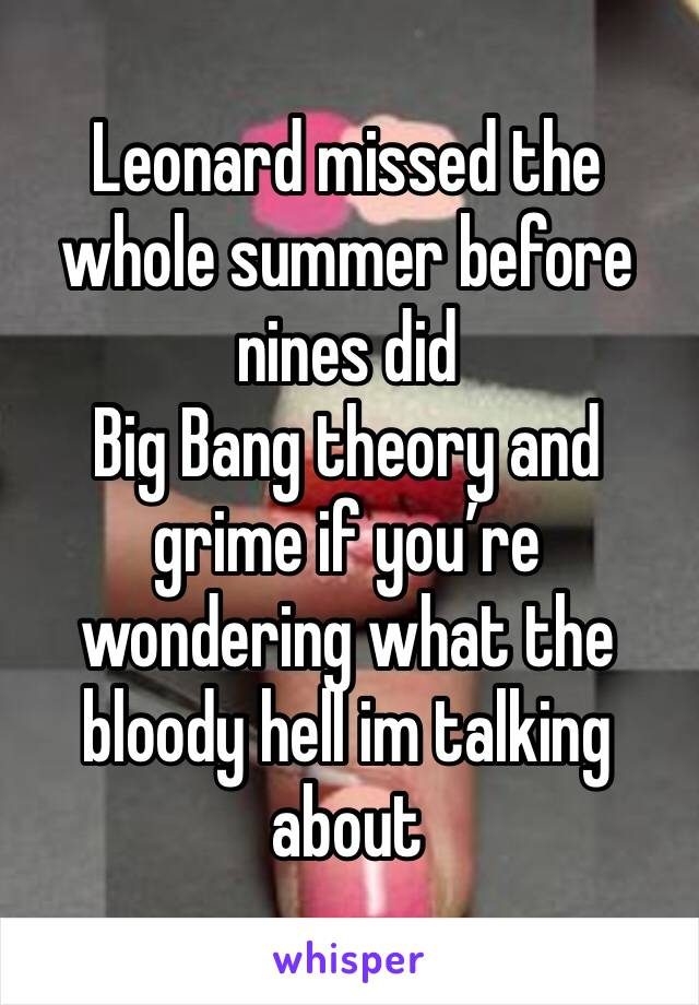 Leonard missed the whole summer before nines did  Big Bang theory and grime if you're wondering what the bloody hell im talking about